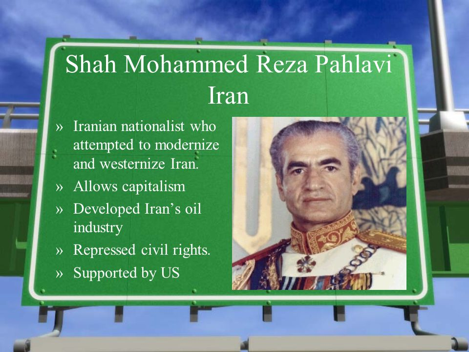 Shah Mohammed Reza Pahlavi Iran »Iranian nationalist who attempted to modernize and westernize Iran. »Allows capitalism »Developed Iran's oil industry