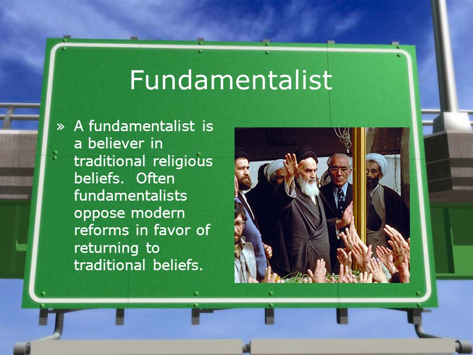 Fundamentalist »A fundamentalist is a believer in traditional religious beliefs. Often fundamentalists oppose modern reforms in favor of returning to