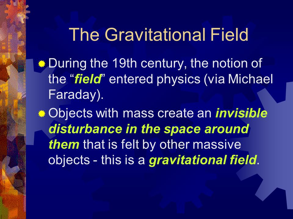 "The Gravitational Field  During the 19th century, the notion of the ""field"" entered physics (via Michael Faraday).  Objects with mass create an invi"