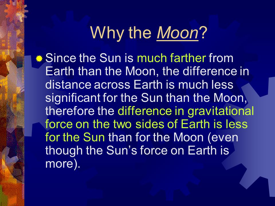 Why the Moon?  Since the Sun is much farther from Earth than the Moon, the difference in distance across Earth is much less significant for the Sun t