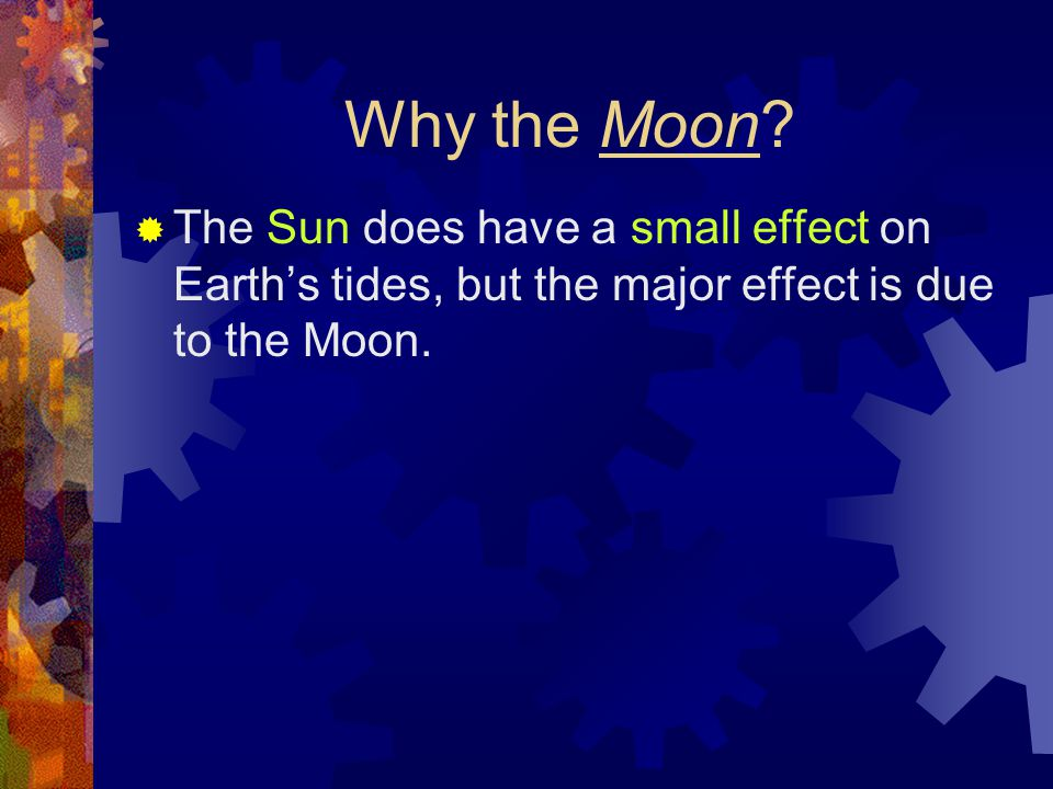 Why the Moon?  The Sun does have a small effect on Earth's tides, but the major effect is due to the Moon.