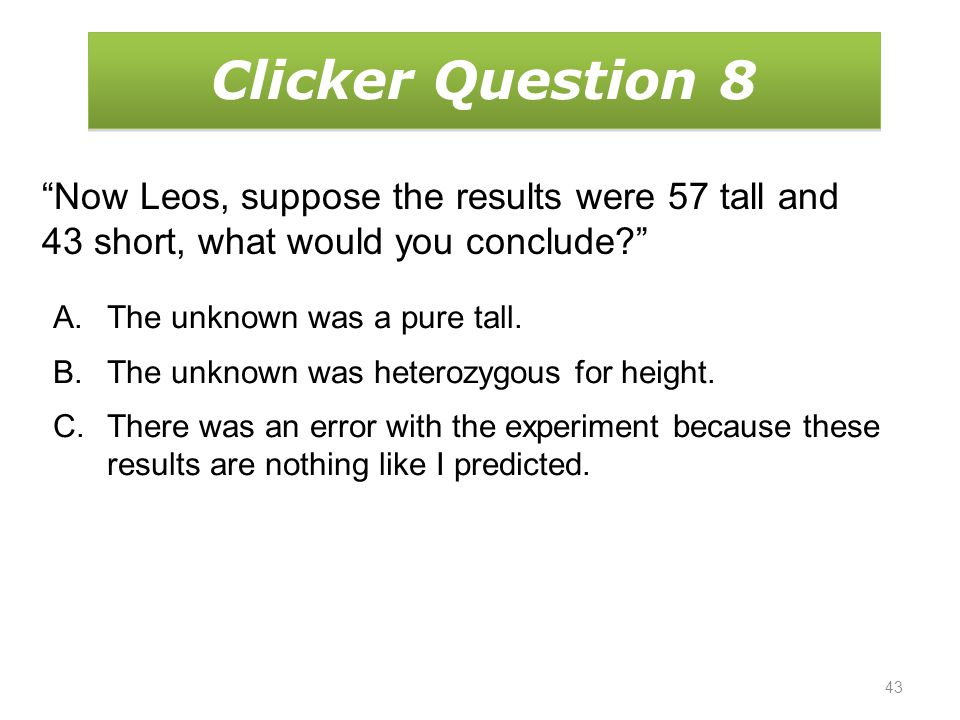 43 Clicker Question 8 Now Leos, suppose the results were 57 tall and 43 short, what would you conclude? A.The unknown was a pure tall.