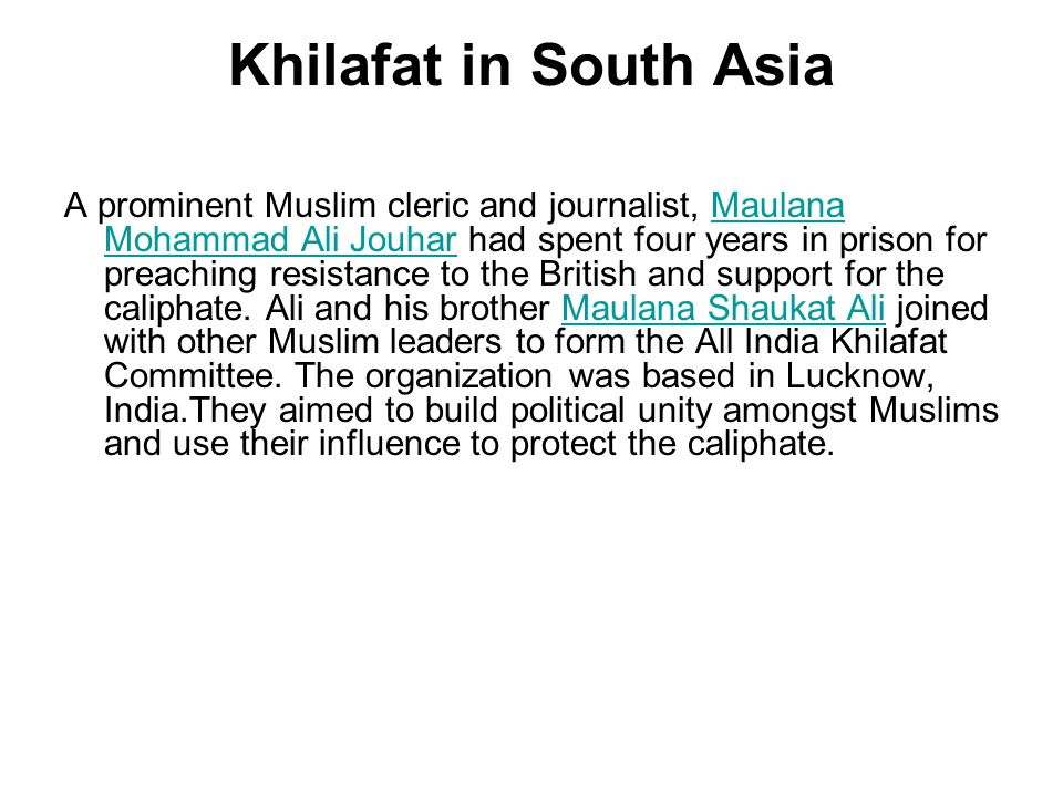 Khilafat in South Asia A prominent Muslim cleric and journalist, Maulana Mohammad Ali Jouhar had spent four years in prison for preaching resistance t