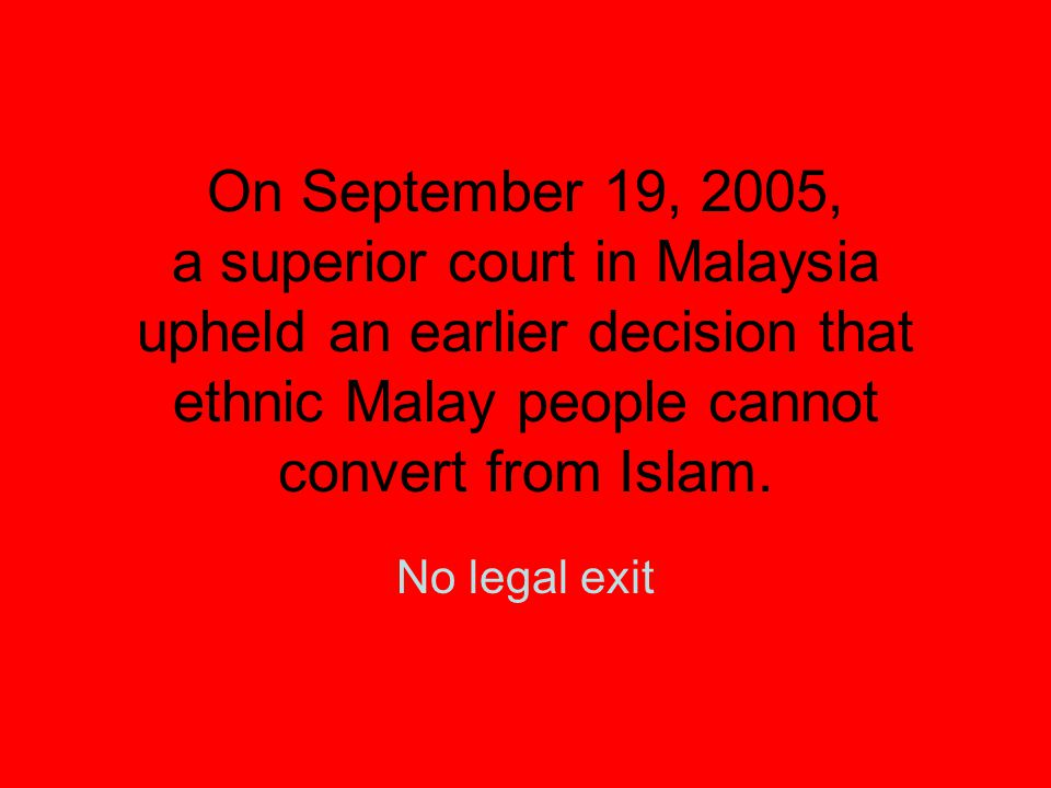 On September 19, 2005, a superior court in Malaysia upheld an earlier decision that ethnic Malay people cannot convert from Islam. No legal exit