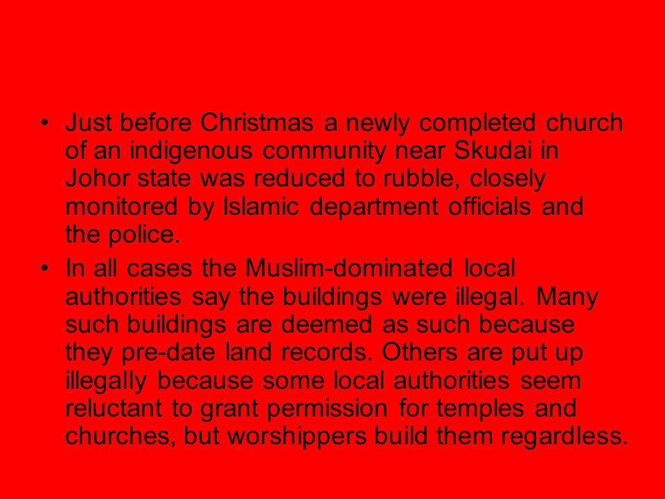 Just before Christmas a newly completed church of an indigenous community near Skudai in Johor state was reduced to rubble, closely monitored by Islam