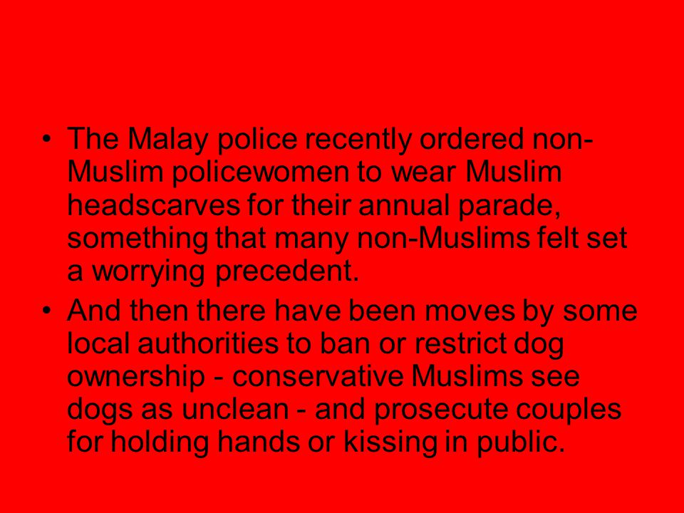 The Malay police recently ordered non- Muslim policewomen to wear Muslim headscarves for their annual parade, something that many non-Muslims felt set