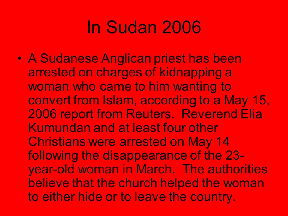 In Sudan 2006 A Sudanese Anglican priest has been arrested on charges of kidnapping a woman who came to him wanting to convert from Islam, according t