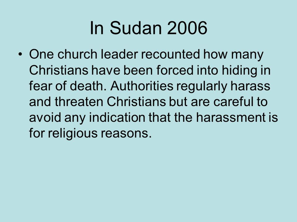 In Sudan 2006 One church leader recounted how many Christians have been forced into hiding in fear of death. Authorities regularly harass and threaten