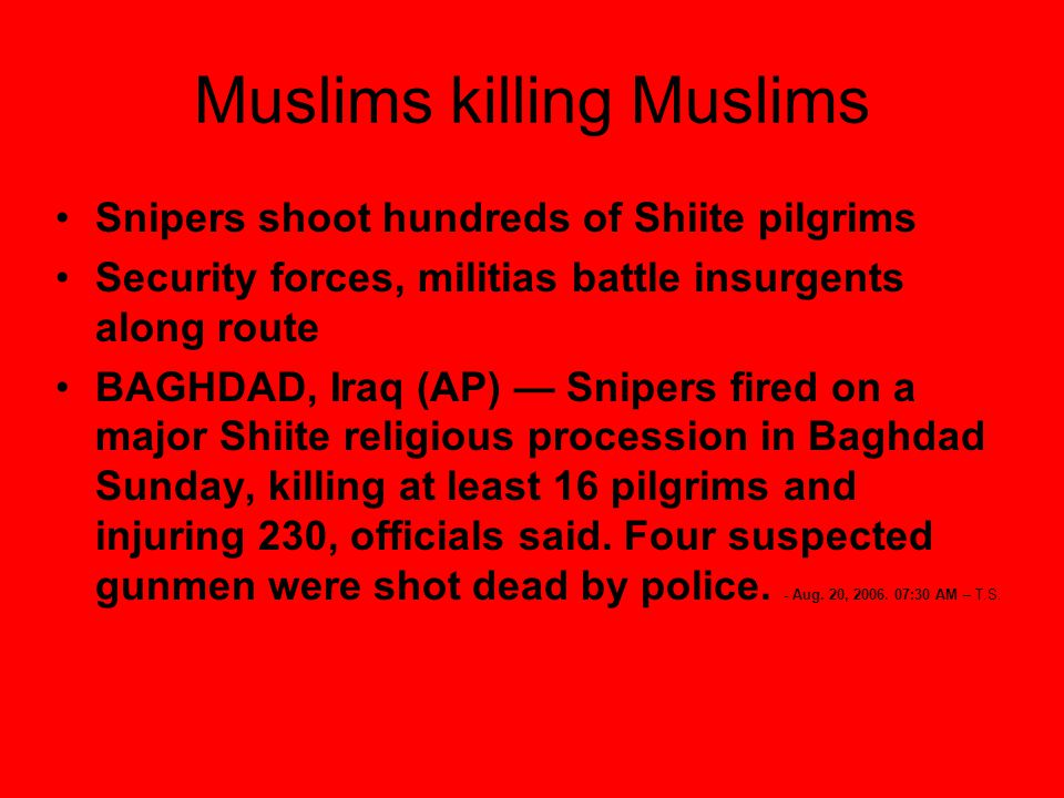 Muslims killing Muslims Snipers shoot hundreds of Shiite pilgrims Security forces, militias battle insurgents along route BAGHDAD, Iraq (AP) — Snipers