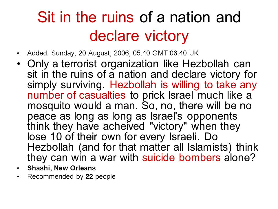 Sit in the ruins of a nation and declare victory Added: Sunday, 20 August, 2006, 05:40 GMT 06:40 UK Only a terrorist organization like Hezbollah can s