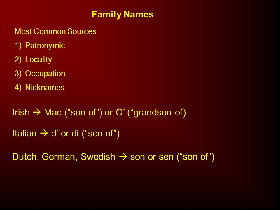Family Names Most Common Sources: 1)Patronymic 2)Locality 3)Occupation 4)Nicknames Irish  Mac ( son of ) or O' ( grandson of) Italian  d' or di ( son of ) Dutch, German, Swedish  son or sen ( son of )