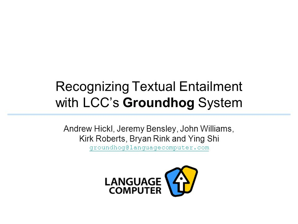 Andrew Hickl, Jeremy Bensley, John Williams, Kirk Roberts, Bryan Rink and Ying Shi groundhog@languagecomputer.com groundhog@languagecomputer.com Recognizing Textual Entailment with LCC's Groundhog System