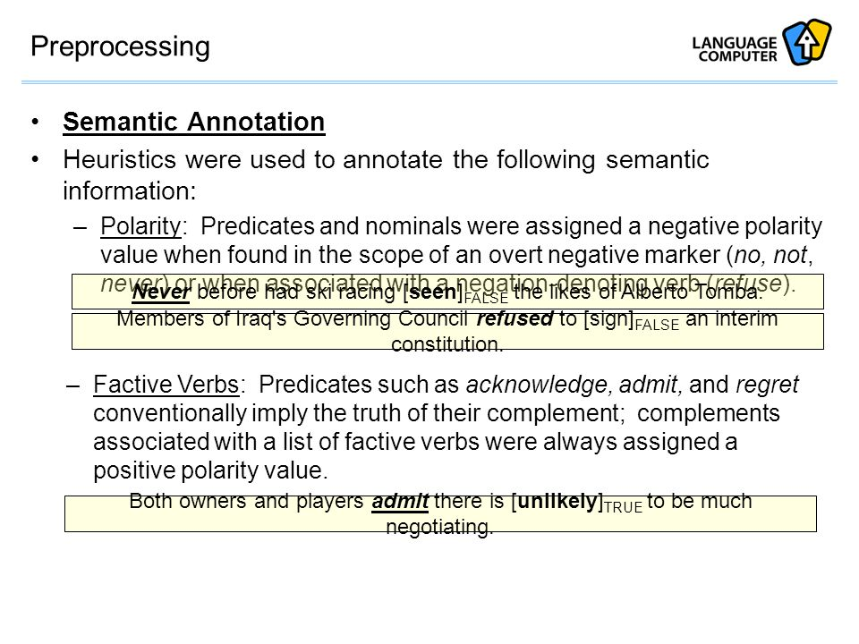 Preprocessing Semantic Annotation Heuristics were used to annotate the following semantic information: –Polarity: Predicates and nominals were assigned a negative polarity value when found in the scope of an overt negative marker (no, not, never) or when associated with a negation-denoting verb (refuse).