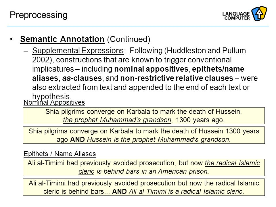 Preprocessing Semantic Annotation (Continued) –Supplemental Expressions: Following (Huddleston and Pullum 2002), constructions that are known to trigger conventional implicatures – including nominal appositives, epithets/name aliases, as-clauses, and non-restrictive relative clauses – were also extracted from text and appended to the end of each text or hypothesis.