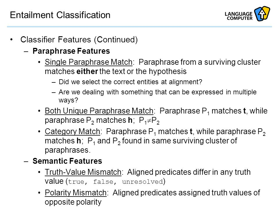 Entailment Classification Classifier Features (Continued) –Paraphrase Features Single Paraphrase Match: Paraphrase from a surviving cluster matches either the text or the hypothesis –Did we select the correct entities at alignment.