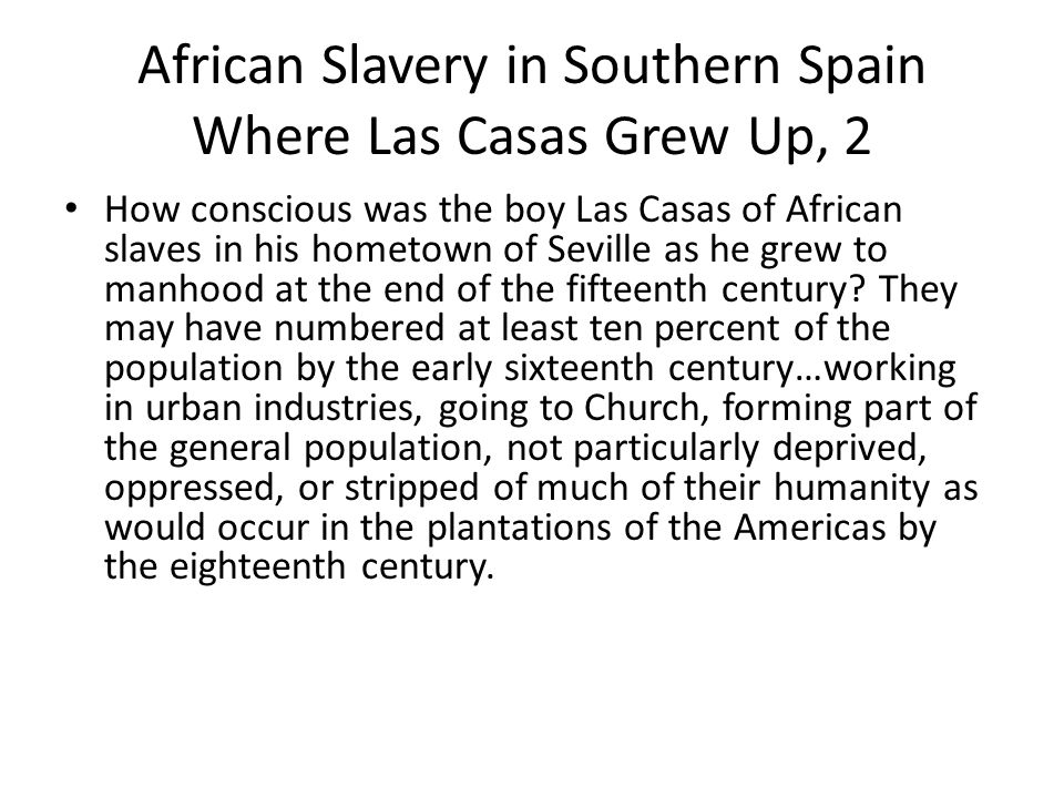 African Slavery in Southern Spain Where Las Casas Grew Up, 2 How conscious was the boy Las Casas of African slaves in his hometown of Seville as he grew to manhood at the end of the fifteenth century.