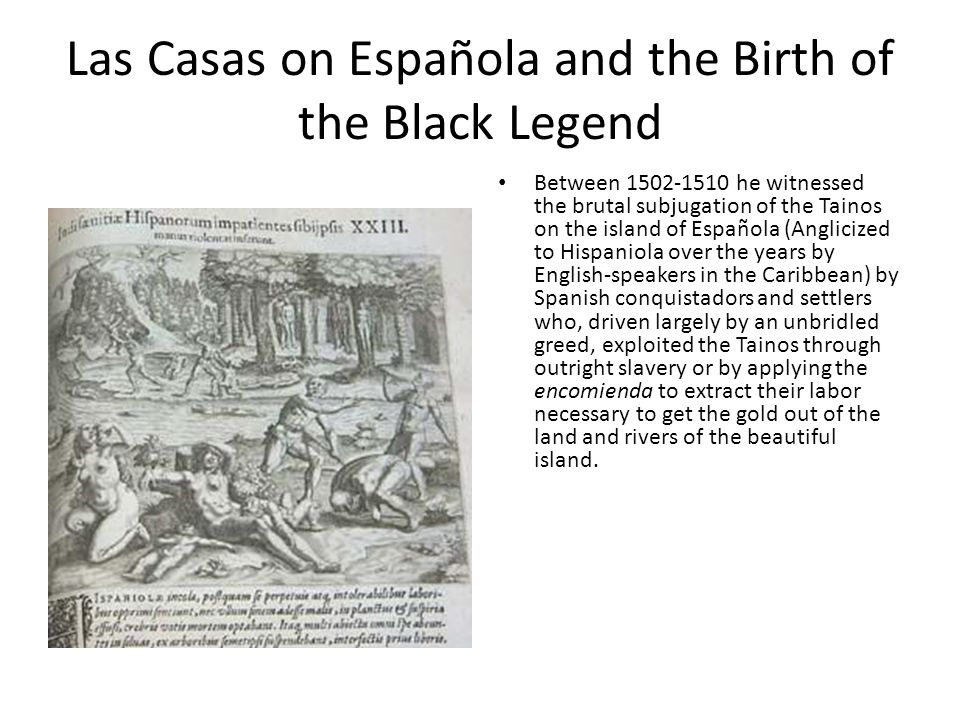 Las Casas on Española and the Birth of the Black Legend Between 1502-1510 he witnessed the brutal subjugation of the Tainos on the island of Española (Anglicized to Hispaniola over the years by English-speakers in the Caribbean) by Spanish conquistadors and settlers who, driven largely by an unbridled greed, exploited the Tainos through outright slavery or by applying the encomienda to extract their labor necessary to get the gold out of the land and rivers of the beautiful island.