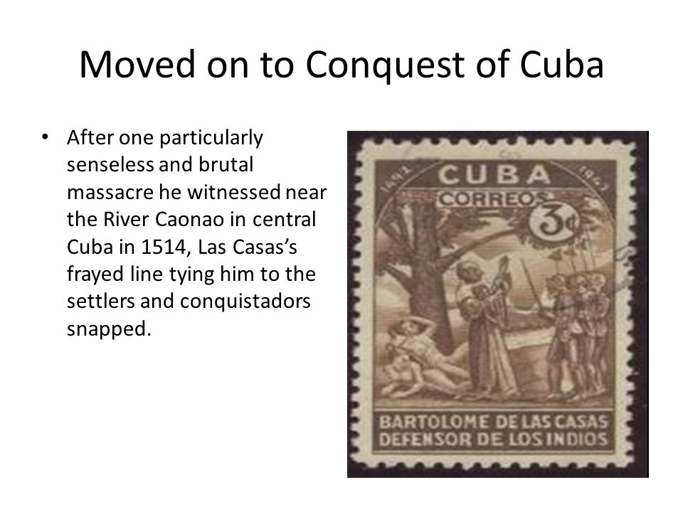 Moved on to Conquest of Cuba After one particularly senseless and brutal massacre he witnessed near the River Caonao in central Cuba in 1514, Las Casas's frayed line tying him to the settlers and conquistadors snapped.