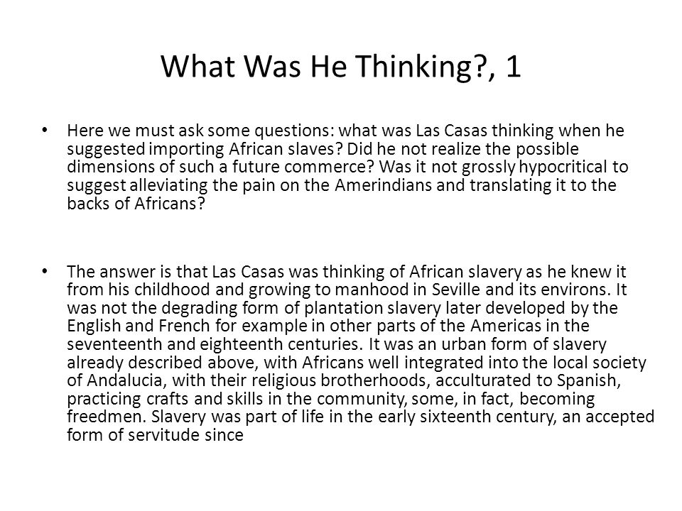 What Was He Thinking , 1 Here we must ask some questions: what was Las Casas thinking when he suggested importing African slaves.