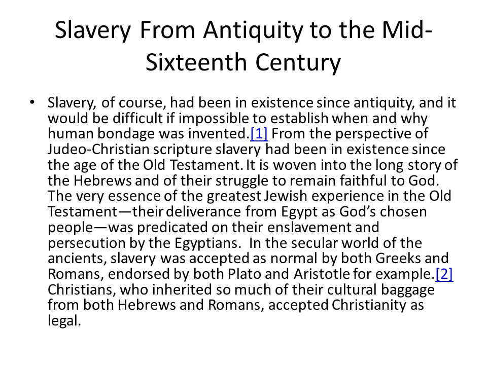 Slavery From Antiquity to the Mid- Sixteenth Century Slavery, of course, had been in existence since antiquity, and it would be difficult if impossible to establish when and why human bondage was invented.[1] From the perspective of Judeo-Christian scripture slavery had been in existence since the age of the Old Testament.