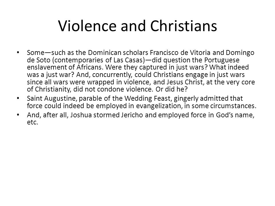 Violence and Christians Some—such as the Dominican scholars Francisco de Vitoria and Domingo de Soto (contemporaries of Las Casas)—did question the Portuguese enslavement of Africans.