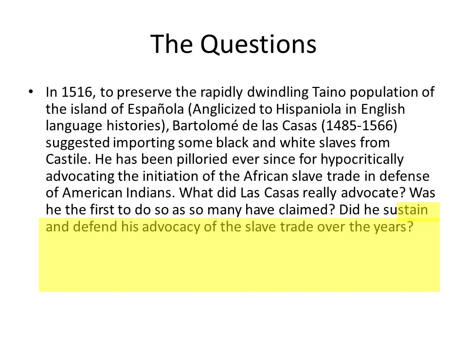 The Questions In 1516, to preserve the rapidly dwindling Taino population of the island of Española (Anglicized to Hispaniola in English language histories), Bartolomé de las Casas (1485-1566) suggested importing some black and white slaves from Castile.