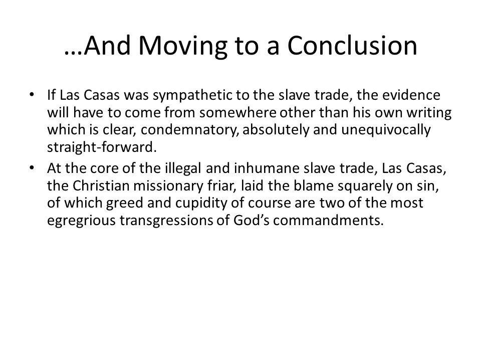 …And Moving to a Conclusion If Las Casas was sympathetic to the slave trade, the evidence will have to come from somewhere other than his own writing which is clear, condemnatory, absolutely and unequivocally straight-forward.