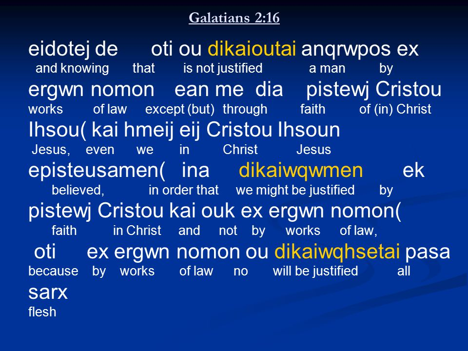 Galatians 2:16 eidotej de oti ou dikaioutai anqrwpos ex and knowing that is not justifieda manby ergwn nomon ean me dia pistewj Cristou works of lawexcept (but) through faith of (in) Christ Ihsou( kai hmeij eij Cristou Ihsoun Jesus, even we in Christ Jesus episteusamen( ina dikaiwqwmen ek believed, in order that we might be justified by pistewj Cristou kai ouk ex ergwn nomon( faith in Christ and not byworks of law, oti ex ergwn nomon ou dikaiwqhsetai pasa because by works of law no will be justified all sarx flesh