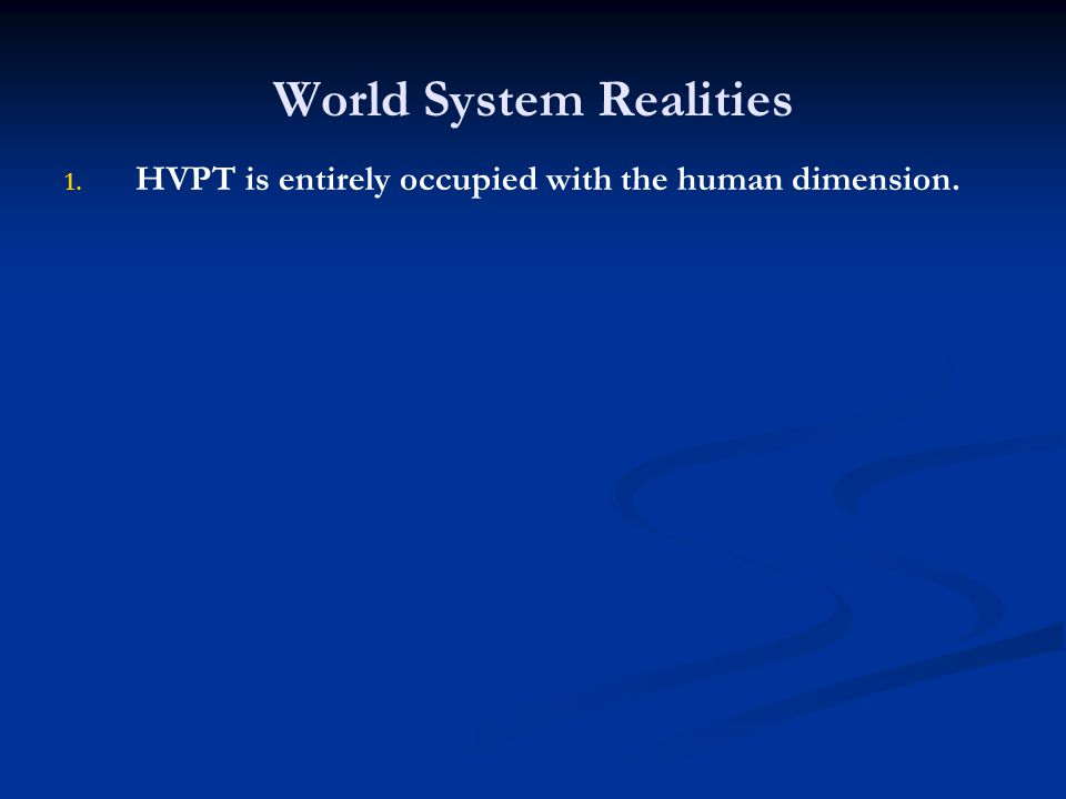 World System Realities 1. 1. HVPT is entirely occupied with the human dimension.