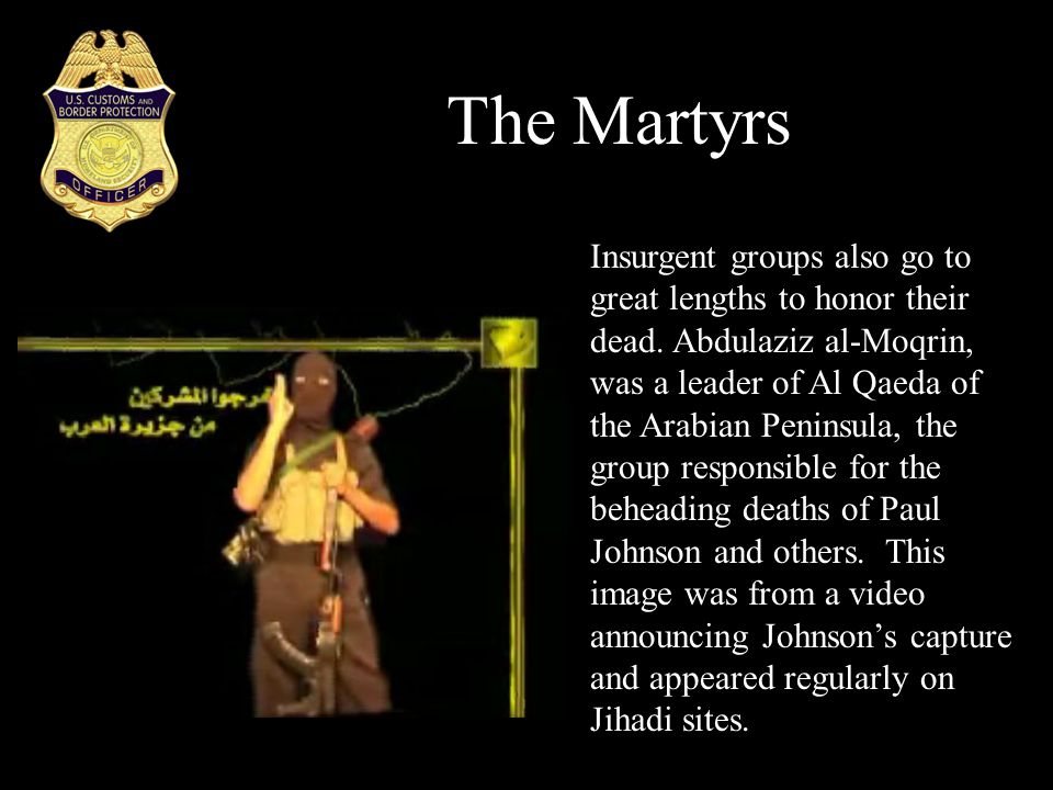 The Martyrs Insurgent groups also go to great lengths to honor their dead. Abdulaziz al-Moqrin, was a leader of Al Qaeda of the Arabian Peninsula, the