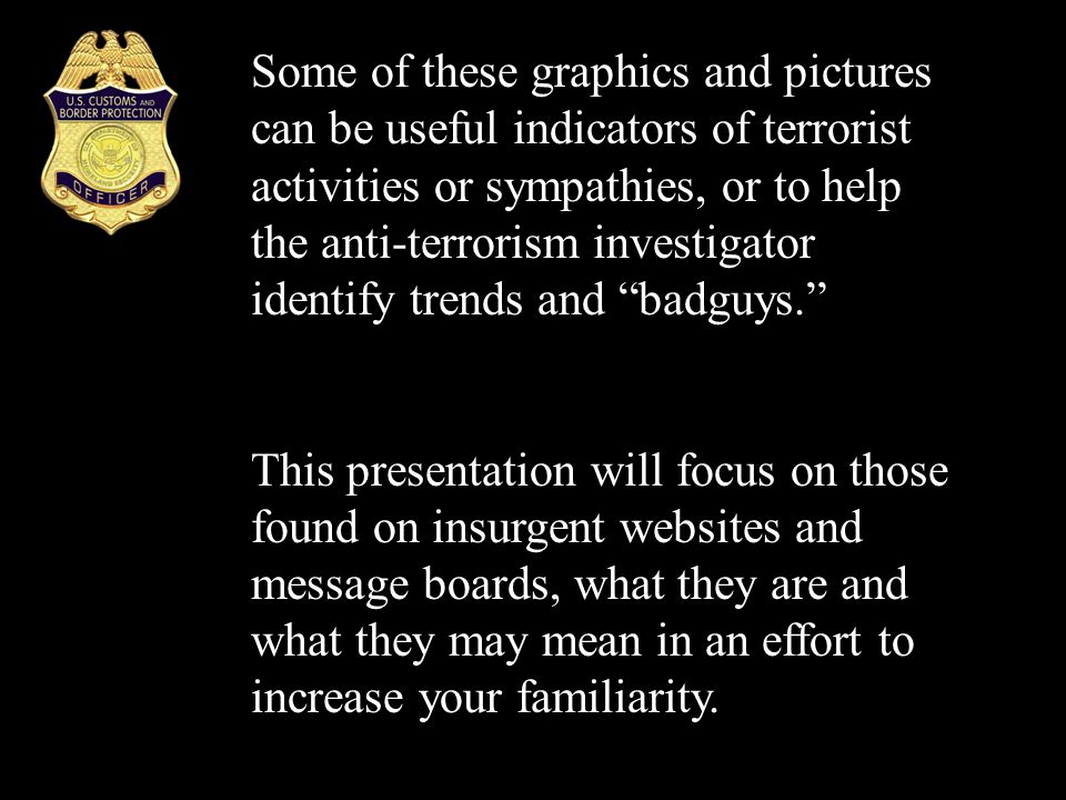 Some of these graphics and pictures can be useful indicators of terrorist activities or sympathies, or to help the anti-terrorism investigator identif