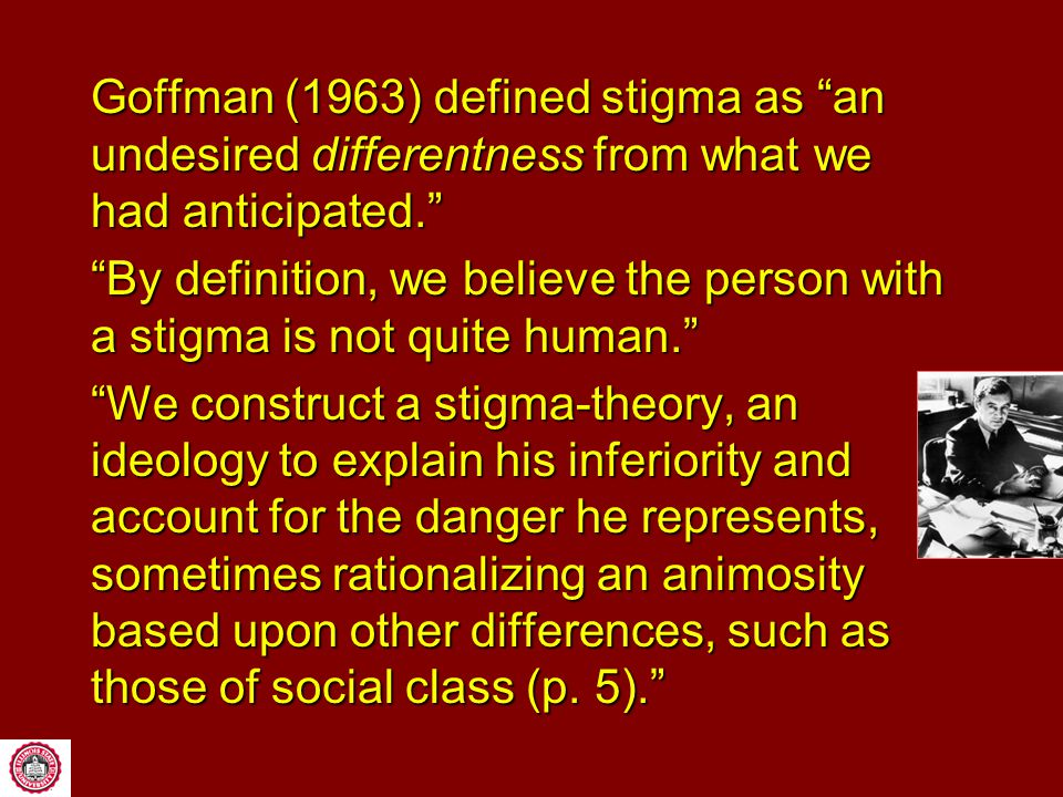 Goffman (1963) defined stigma as an undesired differentness from what we had anticipated. By definition, we believe the person with a stigma is not quite human. We construct a stigma-theory, an ideology to explain his inferiority and account for the danger he represents, sometimes rationalizing an animosity based upon other differences, such as those of social class (p.