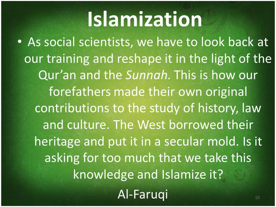 Islamization As social scientists, we have to look back at our training and reshape it in the light of the Qur'an and the Sunnah.