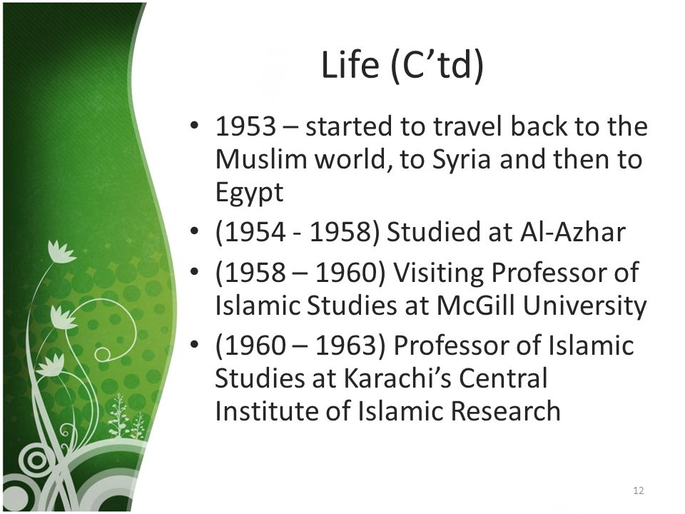 Life (C'td) 1953 – started to travel back to the Muslim world, to Syria and then to Egypt (1954 - 1958) Studied at Al-Azhar (1958 – 1960) Visiting Professor of Islamic Studies at McGill University (1960 – 1963) Professor of Islamic Studies at Karachi's Central Institute of Islamic Research 12