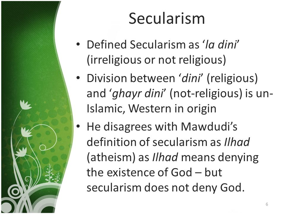 Secularism Defined Secularism as 'la dini' (irreligious or not religious) Division between 'dini' (religious) and 'ghayr dini' (not-religious) is un- Islamic, Western in origin He disagrees with Mawdudi's definition of secularism as Ilhad (atheism) as Ilhad means denying the existence of God – but secularism does not deny God.