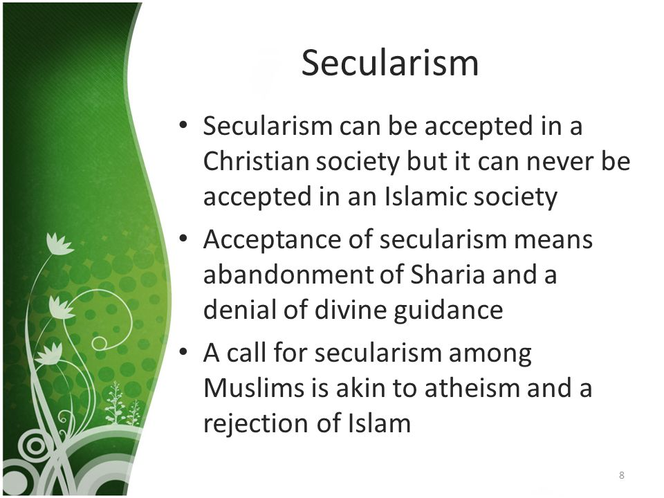 Secularism Secularism can be accepted in a Christian society but it can never be accepted in an Islamic society Acceptance of secularism means abandonment of Sharia and a denial of divine guidance A call for secularism among Muslims is akin to atheism and a rejection of Islam 8