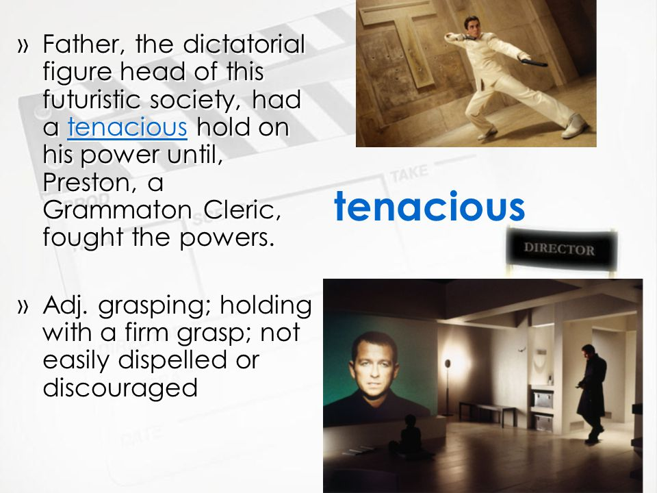 tenacious »Father, the dictatorial figure head of this futuristic society, had a tenacious hold on his power until, Preston, a Grammaton Cleric, fought the powers.
