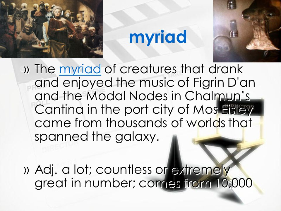 myriad »The myriad of creatures that drank and enjoyed the music of Figrin D an and the Modal Nodes in Chalmun's Cantina in the port city of Mos Eisley came from thousands of worlds that spanned the galaxy.
