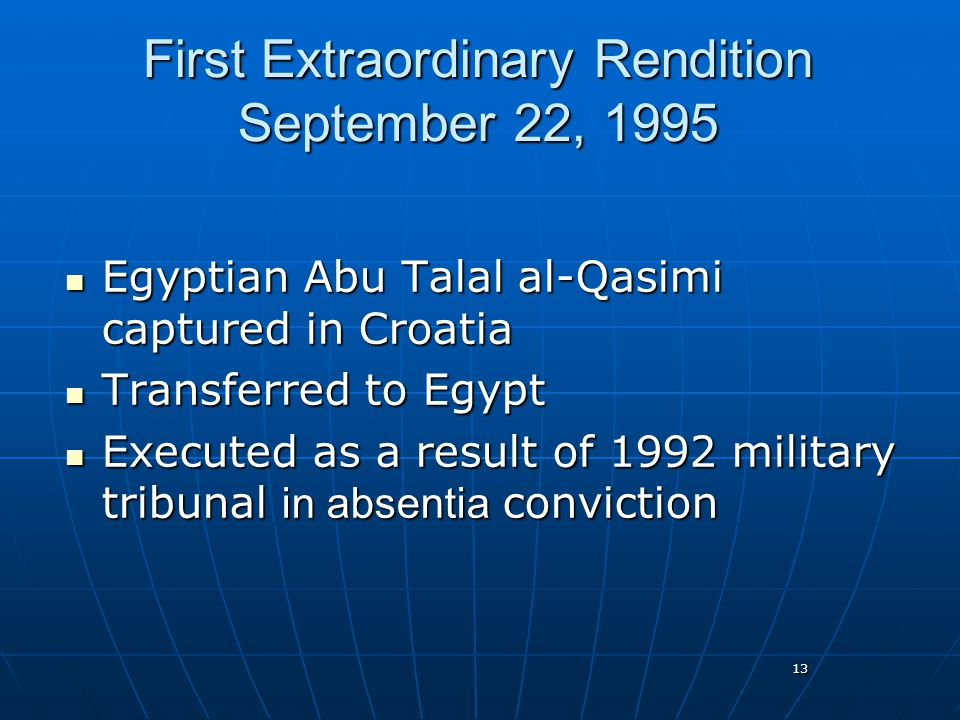 13 First Extraordinary Rendition September 22, 1995 Egyptian Abu Talal al-Qasimi captured in Croatia Egyptian Abu Talal al-Qasimi captured in Croatia Transferred to Egypt Transferred to Egypt Executed as a result of 1992 military tribunal in absentia conviction Executed as a result of 1992 military tribunal in absentia conviction