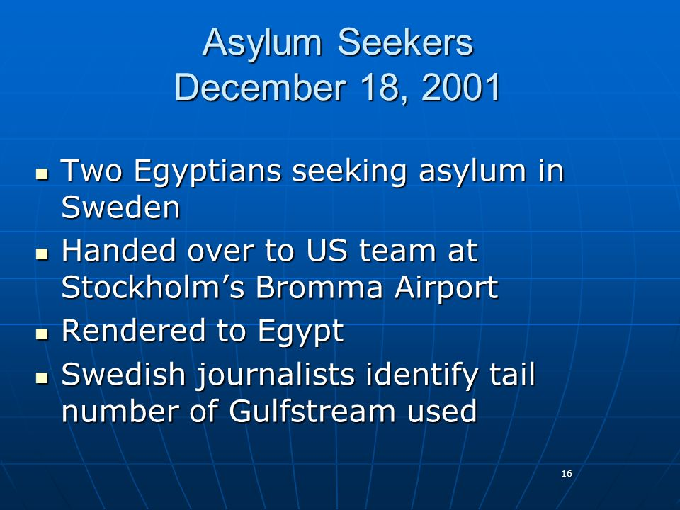 16 Asylum Seekers December 18, 2001 Two Egyptians seeking asylum in Sweden Two Egyptians seeking asylum in Sweden Handed over to US team at Stockholm's Bromma Airport Handed over to US team at Stockholm's Bromma Airport Rendered to Egypt Rendered to Egypt Swedish journalists identify tail number of Gulfstream used Swedish journalists identify tail number of Gulfstream used