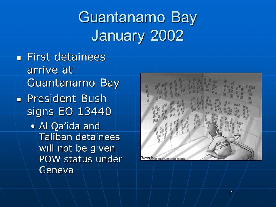 17 Guantanamo Bay January 2002 First detainees arrive at Guantanamo Bay First detainees arrive at Guantanamo Bay President Bush signs EO 13440 Preside