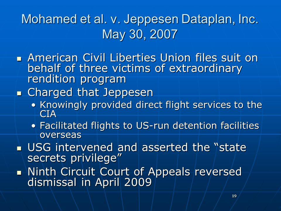 19 Mohamed et al. v. Jeppesen Dataplan, Inc. May 30, 2007 American Civil Liberties Union files suit on behalf of three victims of extraordinary rendit