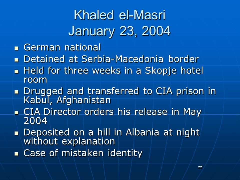 22 Khaled el-Masri January 23, 2004 German national German national Detained at Serbia-Macedonia border Detained at Serbia-Macedonia border Held for three weeks in a Skopje hotel room Held for three weeks in a Skopje hotel room Drugged and transferred to CIA prison in Kabul, Afghanistan Drugged and transferred to CIA prison in Kabul, Afghanistan CIA Director orders his release in May 2004 CIA Director orders his release in May 2004 Deposited on a hill in Albania at night without explanation Deposited on a hill in Albania at night without explanation Case of mistaken identity Case of mistaken identity