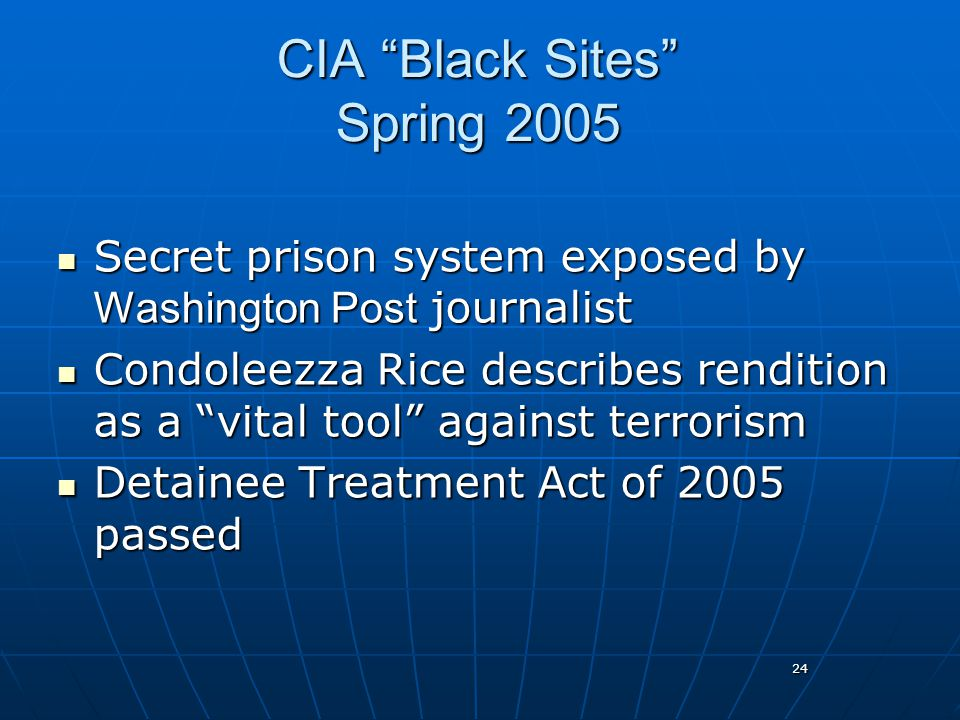 24 CIA Black Sites Spring 2005 Secret prison system exposed by Washington Post journalist Secret prison system exposed by Washington Post journalist Condoleezza Rice describes rendition as a vital tool against terrorism Condoleezza Rice describes rendition as a vital tool against terrorism Detainee Treatment Act of 2005 passed Detainee Treatment Act of 2005 passed