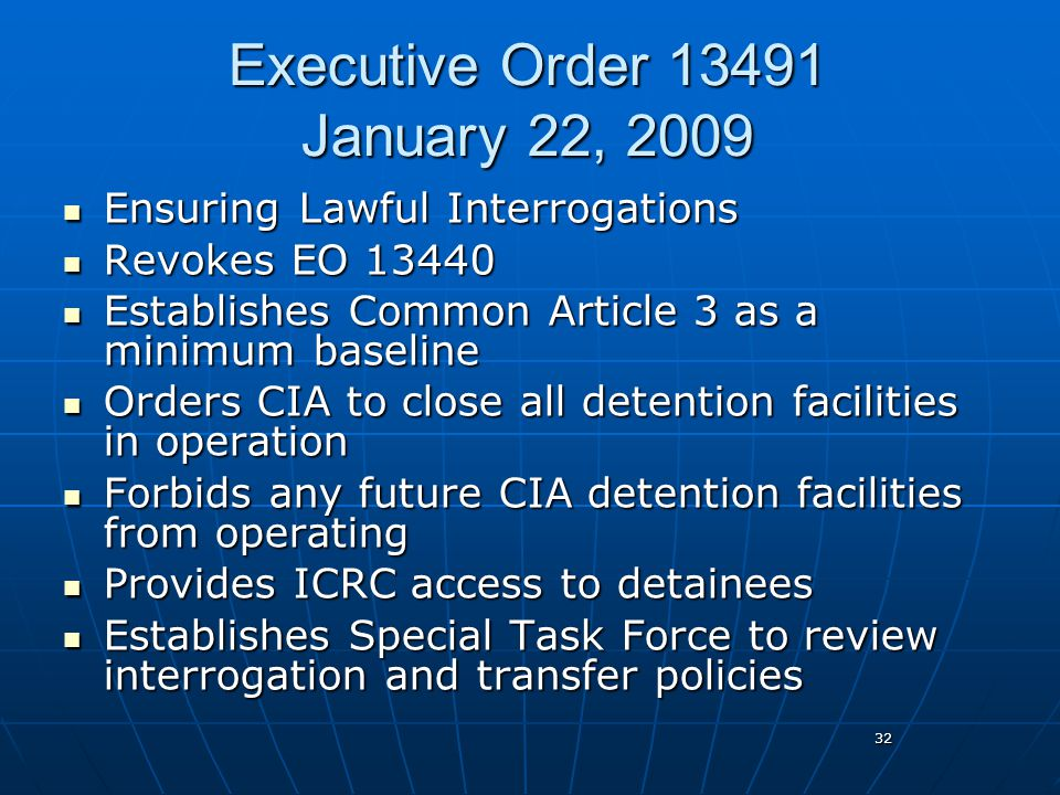 32 Executive Order 13491 January 22, 2009 Ensuring Lawful Interrogations Ensuring Lawful Interrogations Revokes EO 13440 Revokes EO 13440 Establishes Common Article 3 as a minimum baseline Establishes Common Article 3 as a minimum baseline Orders CIA to close all detention facilities in operation Orders CIA to close all detention facilities in operation Forbids any future CIA detention facilities from operating Forbids any future CIA detention facilities from operating Provides ICRC access to detainees Provides ICRC access to detainees Establishes Special Task Force to review interrogation and transfer policies Establishes Special Task Force to review interrogation and transfer policies
