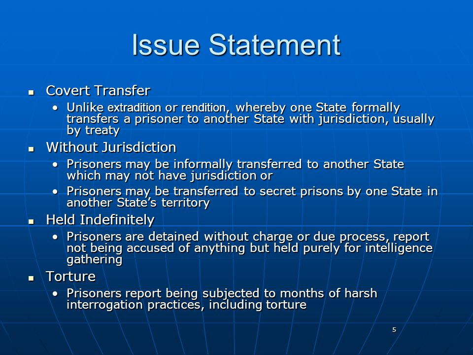 5 Issue Statement Covert Transfer Covert Transfer Unlike extradition or rendition, whereby one State formally transfers a prisoner to another State with jurisdiction, usually by treatyUnlike extradition or rendition, whereby one State formally transfers a prisoner to another State with jurisdiction, usually by treaty Without Jurisdiction Without Jurisdiction Prisoners may be informally transferred to another State which may not have jurisdiction orPrisoners may be informally transferred to another State which may not have jurisdiction or Prisoners may be transferred to secret prisons by one State in another State's territoryPrisoners may be transferred to secret prisons by one State in another State's territory Held Indefinitely Held Indefinitely Prisoners are detained without charge or due process, report not being accused of anything but held purely for intelligence gatheringPrisoners are detained without charge or due process, report not being accused of anything but held purely for intelligence gathering Torture Torture Prisoners report being subjected to months of harsh interrogation practices, including torturePrisoners report being subjected to months of harsh interrogation practices, including torture