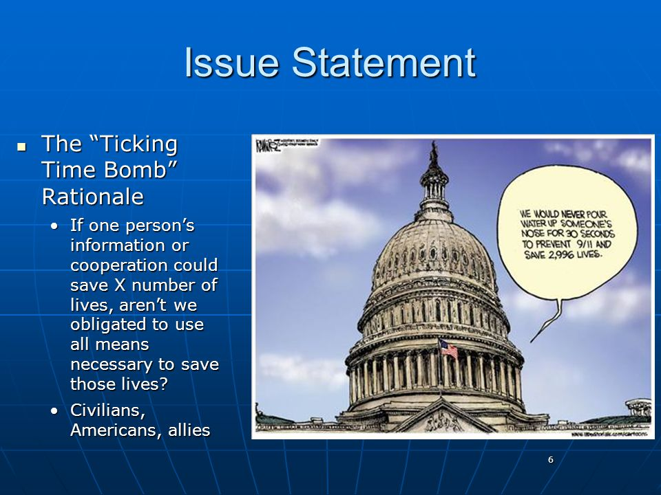 6 Issue Statement The Ticking Time Bomb Rationale The Ticking Time Bomb Rationale If one person's information or cooperation could save X number of lives, aren't we obligated to use all means necessary to save those lives If one person's information or cooperation could save X number of lives, aren't we obligated to use all means necessary to save those lives.