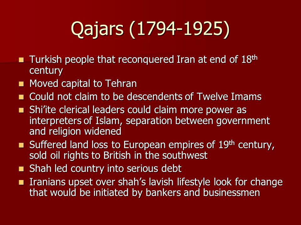 Qajars (1794-1925) Turkish people that reconquered Iran at end of 18 th century Turkish people that reconquered Iran at end of 18 th century Moved cap