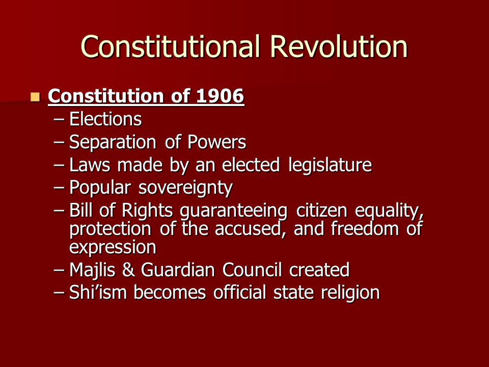 Constitutional Revolution Constitution of 1906 Constitution of 1906 –Elections –Separation of Powers –Laws made by an elected legislature –Popular sov