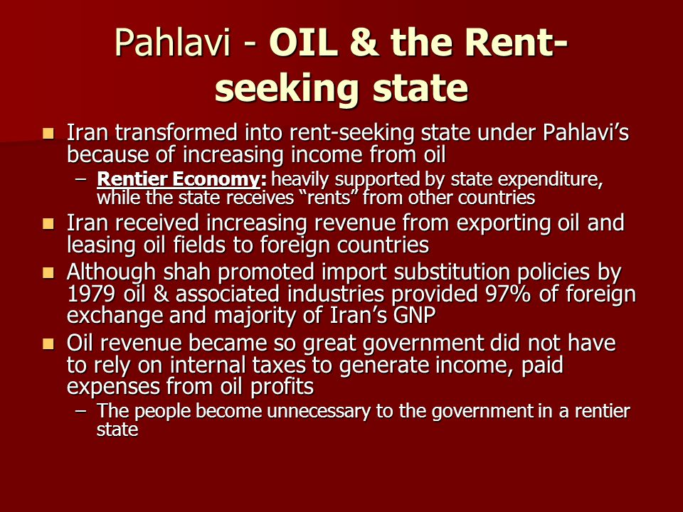 Pahlavi - OIL & the Rent- seeking state Iran transformed into rent-seeking state under Pahlavi's because of increasing income from oil Iran transforme